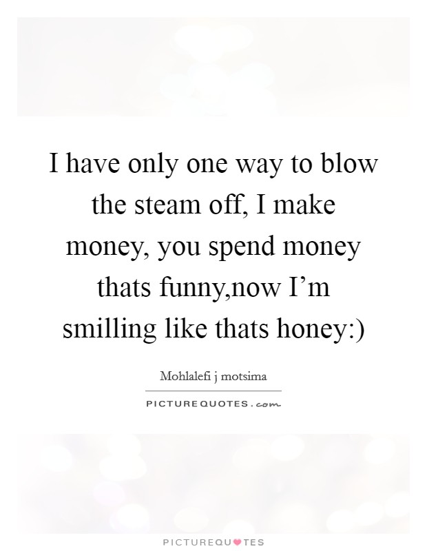I have only one way to blow the steam off, I make money, you spend money thats funny,now I'm smilling like thats honey:) Picture Quote #1