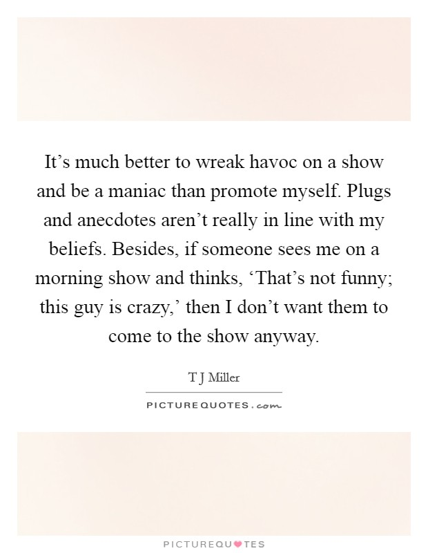 It's much better to wreak havoc on a show and be a maniac than promote myself. Plugs and anecdotes aren't really in line with my beliefs. Besides, if someone sees me on a morning show and thinks, 'That's not funny; this guy is crazy,' then I don't want them to come to the show anyway Picture Quote #1