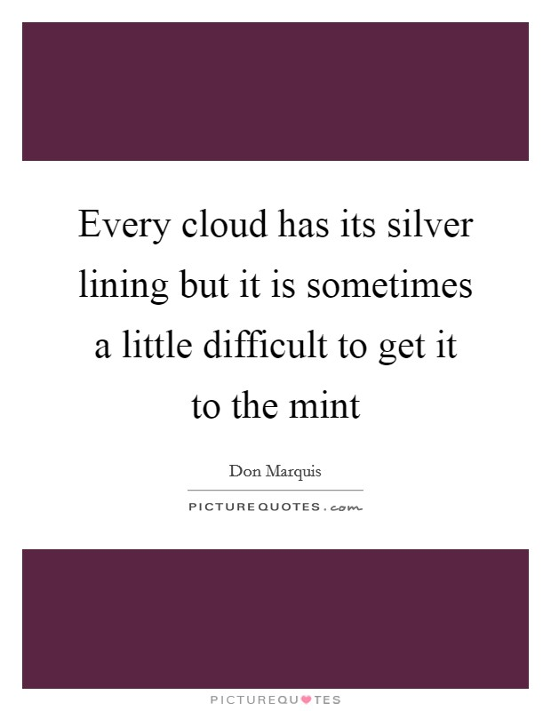 Every cloud has its silver lining but it is sometimes a little difficult to get it to the mint Picture Quote #1