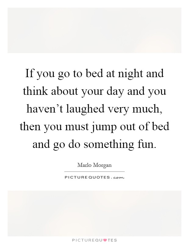 If you go to bed at night and think about your day and you haven't laughed very much, then you must jump out of bed and go do something fun Picture Quote #1