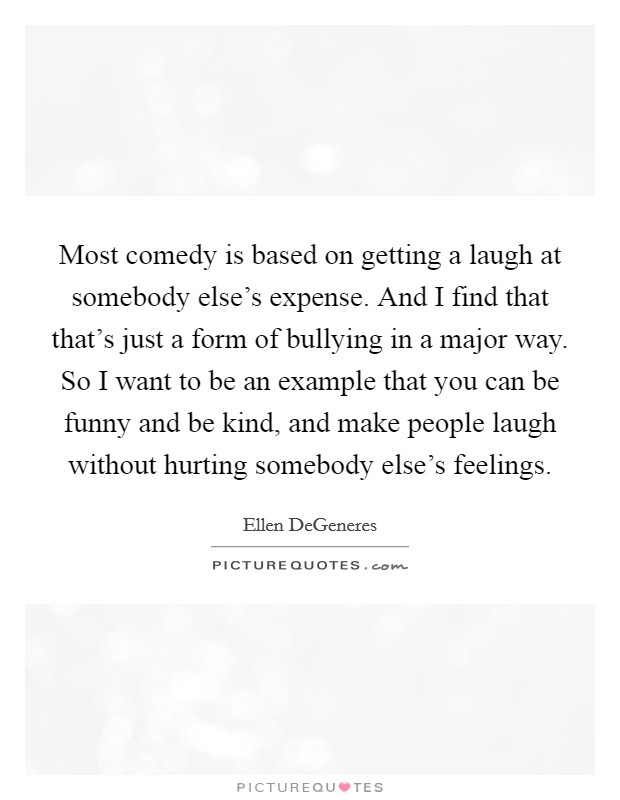 Most comedy is based on getting a laugh at somebody else's expense. And I find that that's just a form of bullying in a major way. So I want to be an example that you can be funny and be kind, and make people laugh without hurting somebody else's feelings Picture Quote #1