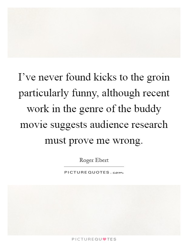 I've never found kicks to the groin particularly funny, although recent work in the genre of the buddy movie suggests audience research must prove me wrong Picture Quote #1