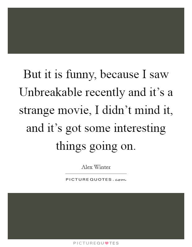 But it is funny, because I saw Unbreakable recently and it's a strange movie, I didn't mind it, and it's got some interesting things going on Picture Quote #1