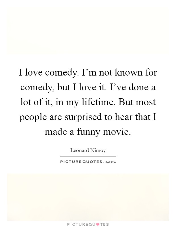 I love comedy. I'm not known for comedy, but I love it. I've done a lot of it, in my lifetime. But most people are surprised to hear that I made a funny movie Picture Quote #1