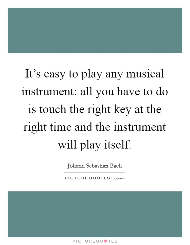 It's easy to play any musical instrument: all you have to do is touch the right key at the right time and the instrument will play itself. Picture Quote #1