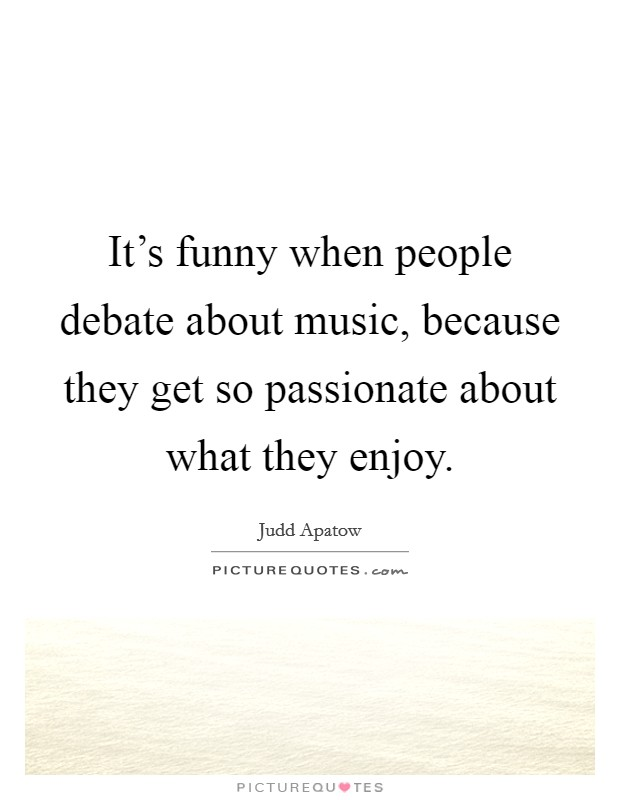 It's funny when people debate about music, because they get so passionate about what they enjoy Picture Quote #1