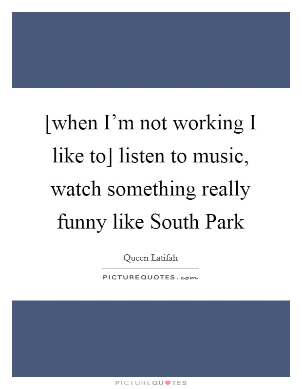 [when I'm not working I like to] listen to music, watch something really funny like South Park Picture Quote #1