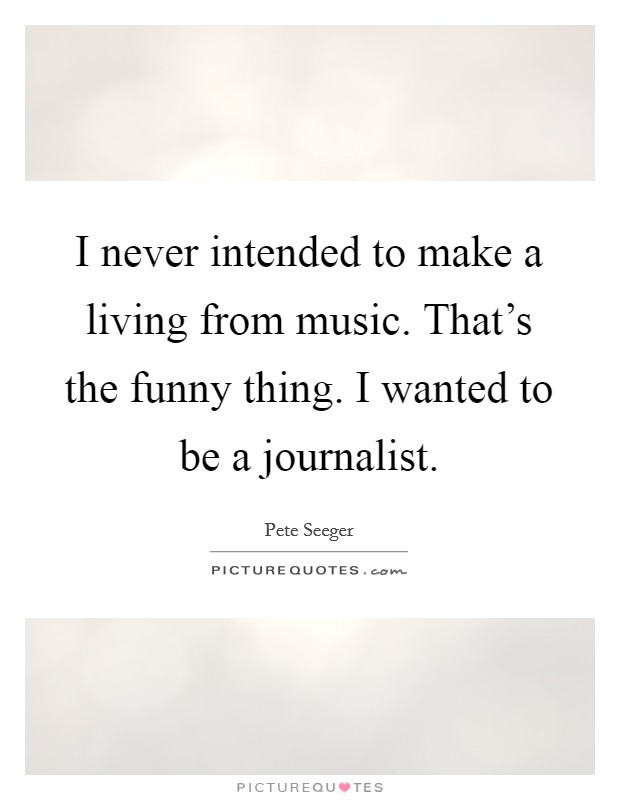 I never intended to make a living from music. That's the funny thing. I wanted to be a journalist Picture Quote #1