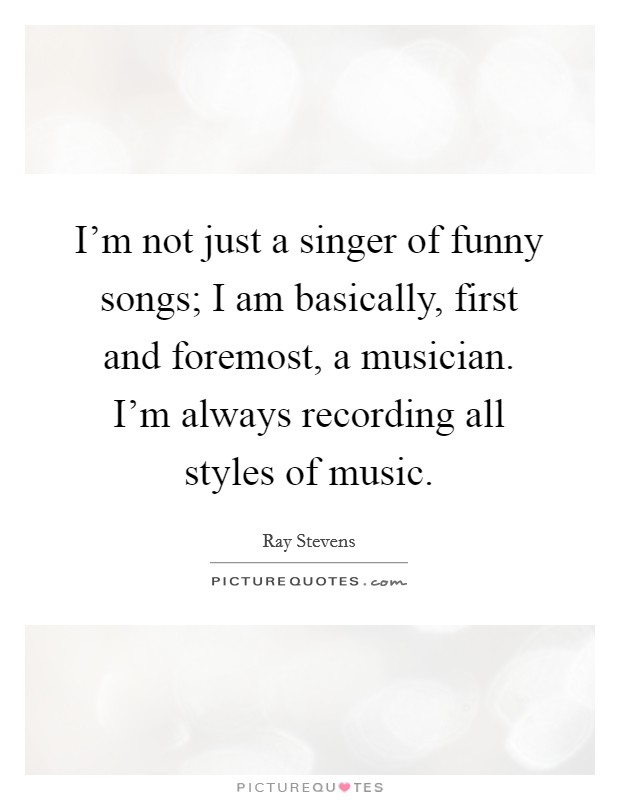 I'm not just a singer of funny songs; I am basically, first and foremost, a musician. I'm always recording all styles of music Picture Quote #1