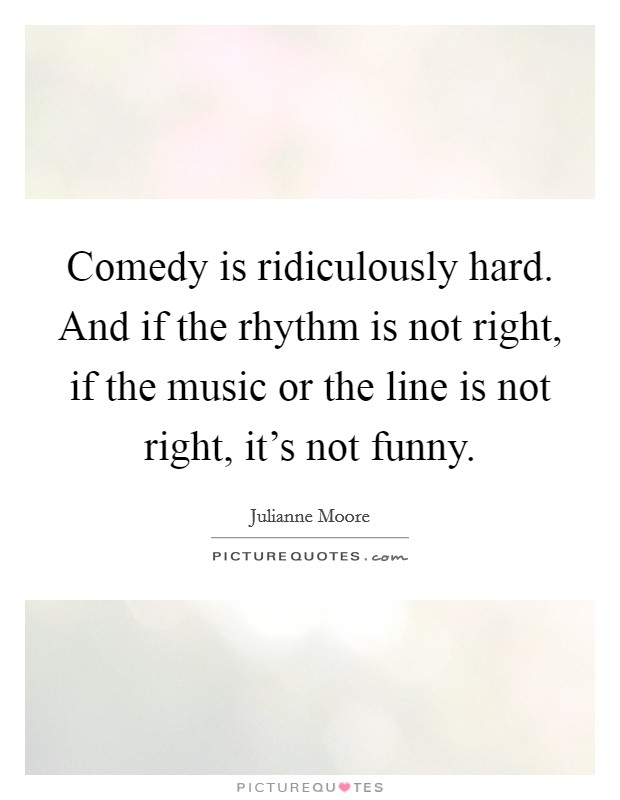 Comedy is ridiculously hard. And if the rhythm is not right, if the music or the line is not right, it's not funny Picture Quote #1