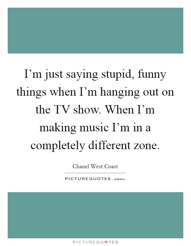 I'm just saying stupid, funny things when I'm hanging out on the TV show. When I'm making music I'm in a completely different zone Picture Quote #1