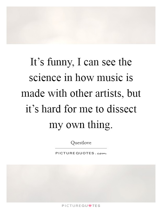 It's funny, I can see the science in how music is made with other artists, but it's hard for me to dissect my own thing Picture Quote #1