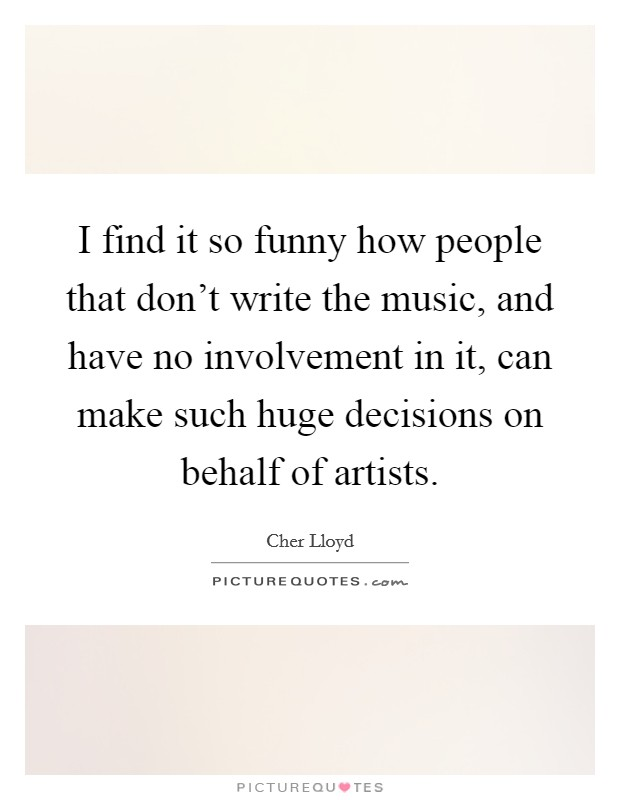 I find it so funny how people that don't write the music, and have no involvement in it, can make such huge decisions on behalf of artists. Picture Quote #1