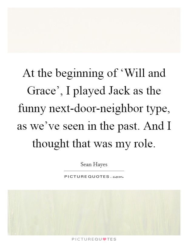 At the beginning of 'Will and Grace', I played Jack as the funny next-door-neighbor type, as we've seen in the past. And I thought that was my role Picture Quote #1