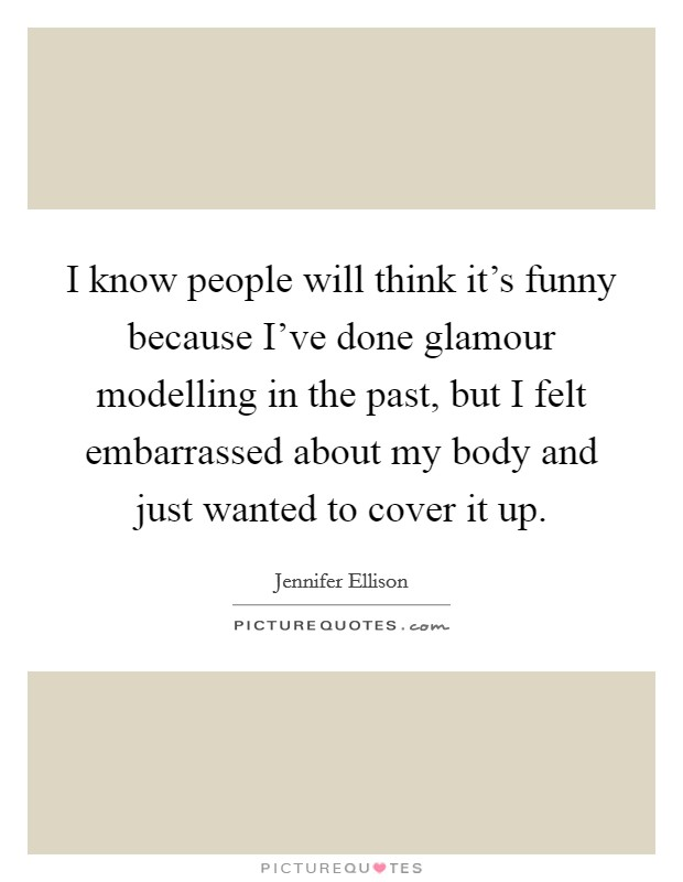 I know people will think it's funny because I've done glamour modelling in the past, but I felt embarrassed about my body and just wanted to cover it up Picture Quote #1