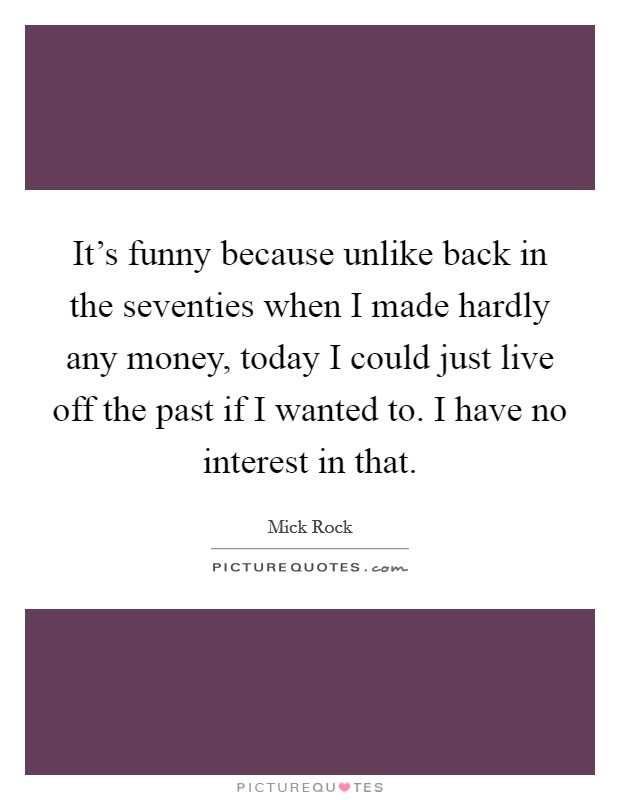 It's funny because unlike back in the seventies when I made hardly any money, today I could just live off the past if I wanted to. I have no interest in that. Picture Quote #1