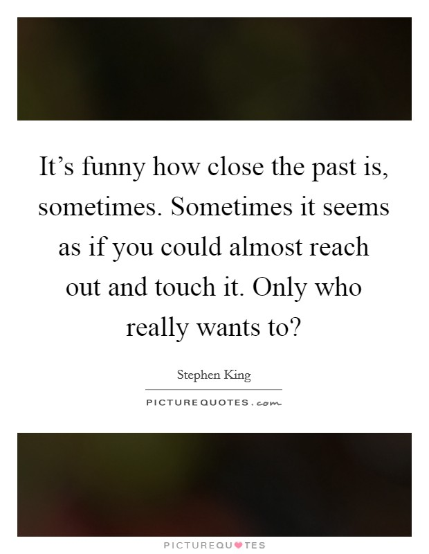 It's funny how close the past is, sometimes. Sometimes it seems as if you could almost reach out and touch it. Only who really wants to? Picture Quote #1