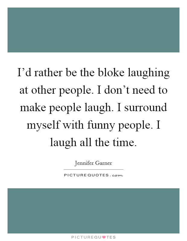 I'd rather be the bloke laughing at other people. I don't need to make people laugh. I surround myself with funny people. I laugh all the time Picture Quote #1