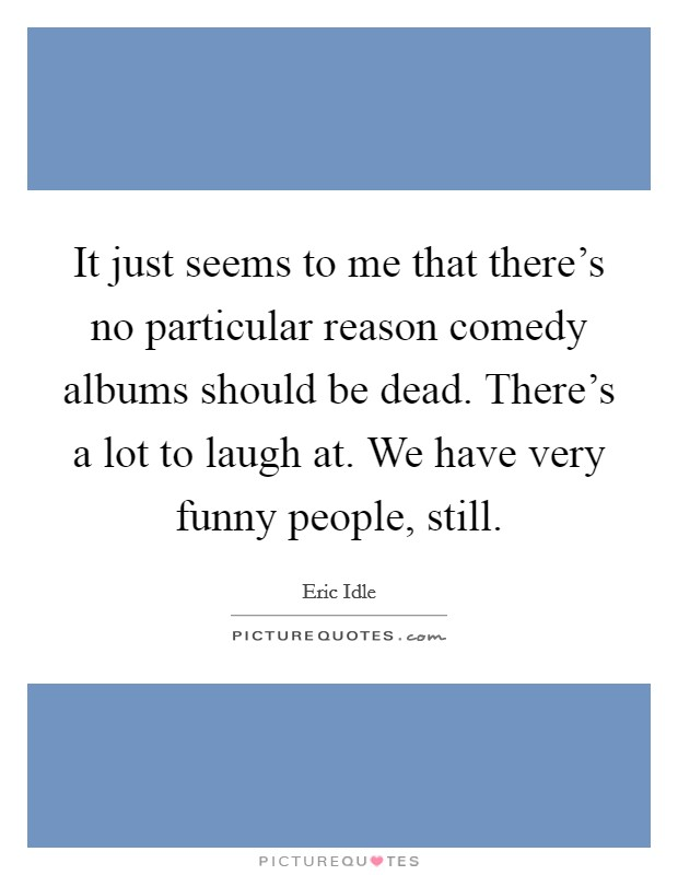 It just seems to me that there's no particular reason comedy albums should be dead. There's a lot to laugh at. We have very funny people, still Picture Quote #1