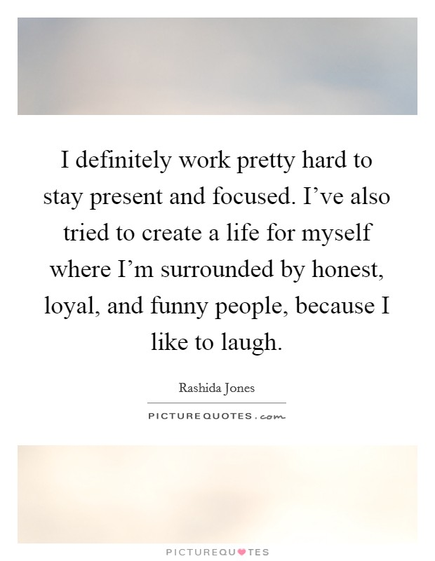 I definitely work pretty hard to stay present and focused. I've also tried to create a life for myself where I'm surrounded by honest, loyal, and funny people, because I like to laugh Picture Quote #1