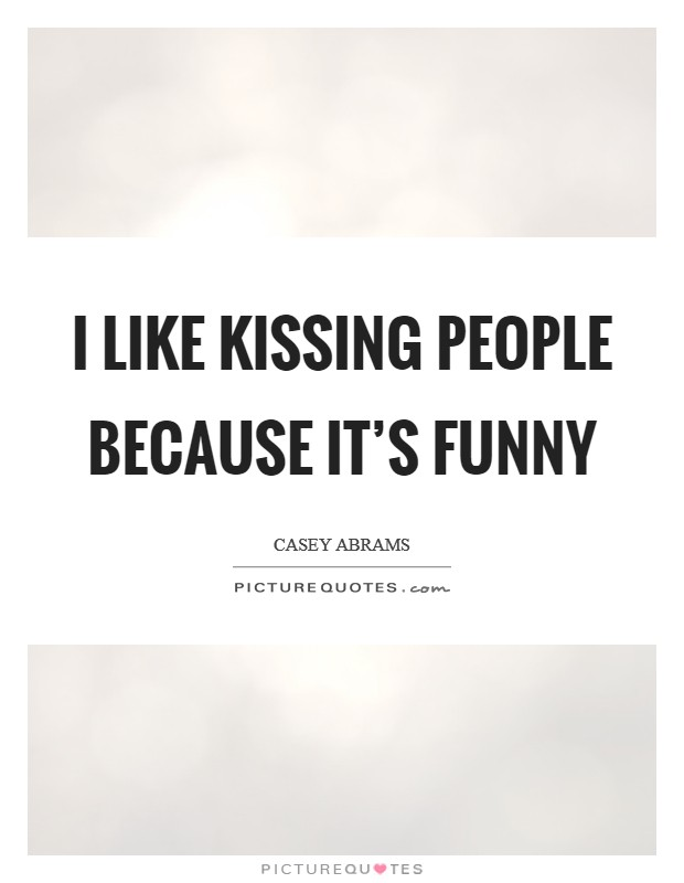I like kissing people because it's funny Picture Quote #1