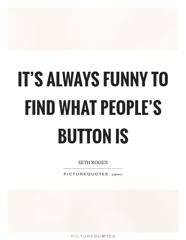 It's always funny to find what people's button is Picture Quote #1