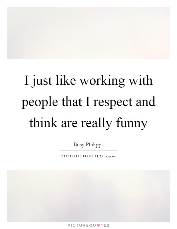 I just like working with people that I respect and think are really funny Picture Quote #1
