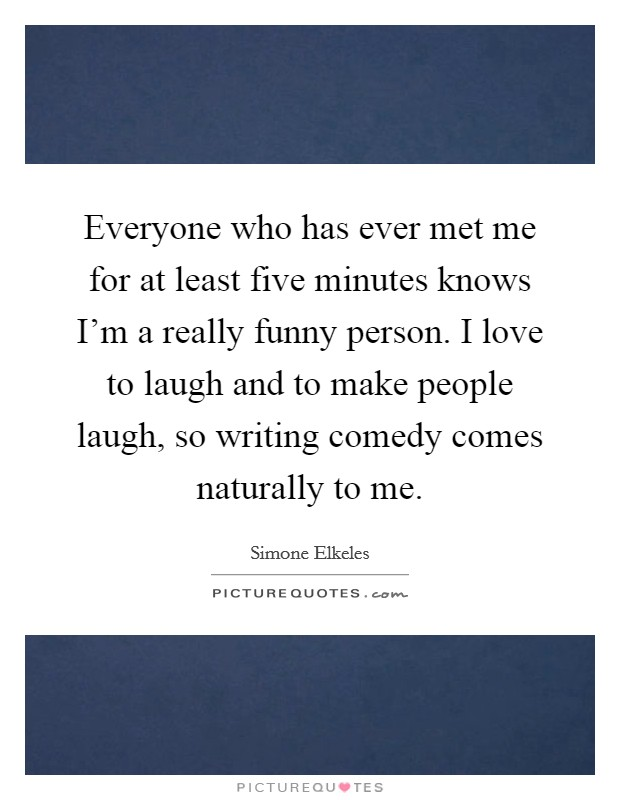 Everyone who has ever met me for at least five minutes knows I'm a really funny person. I love to laugh and to make people laugh, so writing comedy comes naturally to me Picture Quote #1