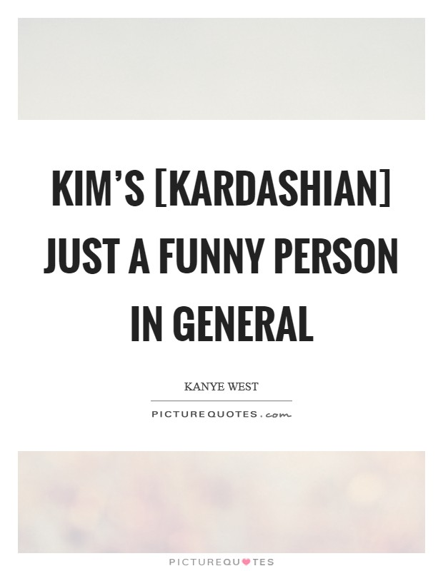 Kim's [Kardashian] just a funny person in general Picture Quote #1