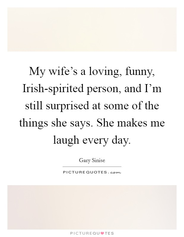 My wife's a loving, funny, Irish-spirited person, and I'm still surprised at some of the things she says. She makes me laugh every day Picture Quote #1