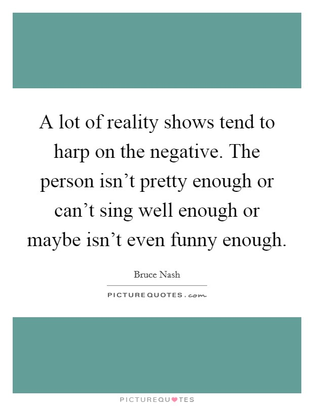 A lot of reality shows tend to harp on the negative. The person isn't pretty enough or can't sing well enough or maybe isn't even funny enough Picture Quote #1