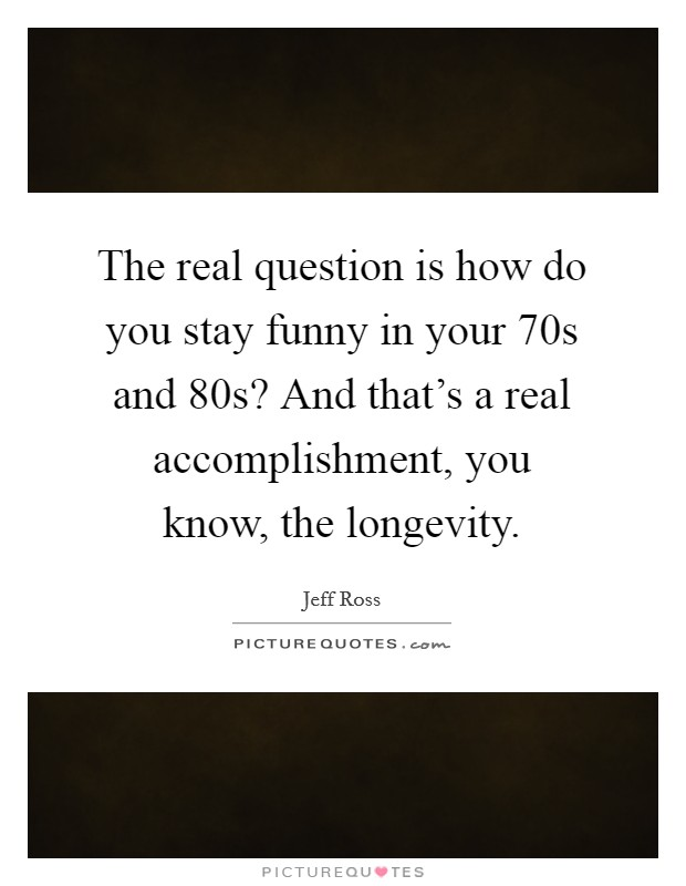 The real question is how do you stay funny in your 70s and 80s? And that's a real accomplishment, you know, the longevity Picture Quote #1