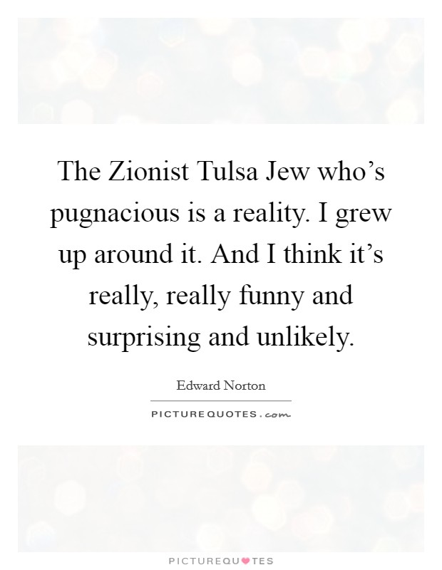 The Zionist Tulsa Jew who's pugnacious is a reality. I grew up around it. And I think it's really, really funny and surprising and unlikely Picture Quote #1