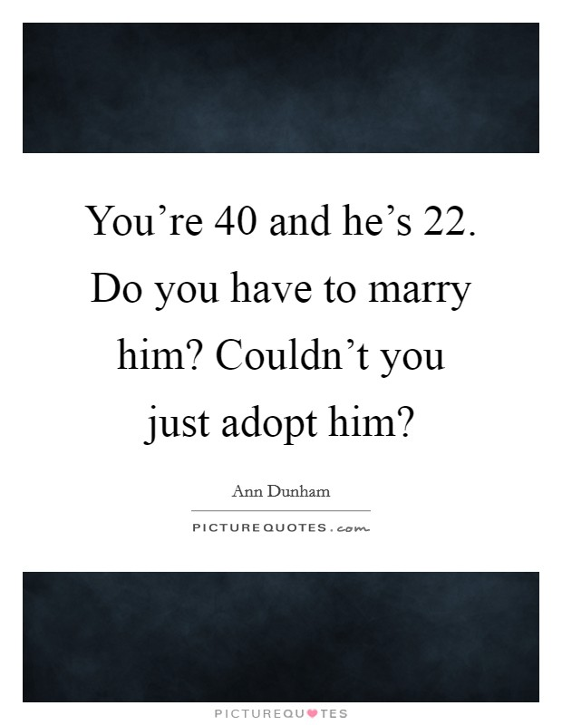 You're 40 and he's 22. Do you have to marry him? Couldn't you just adopt him? Picture Quote #1