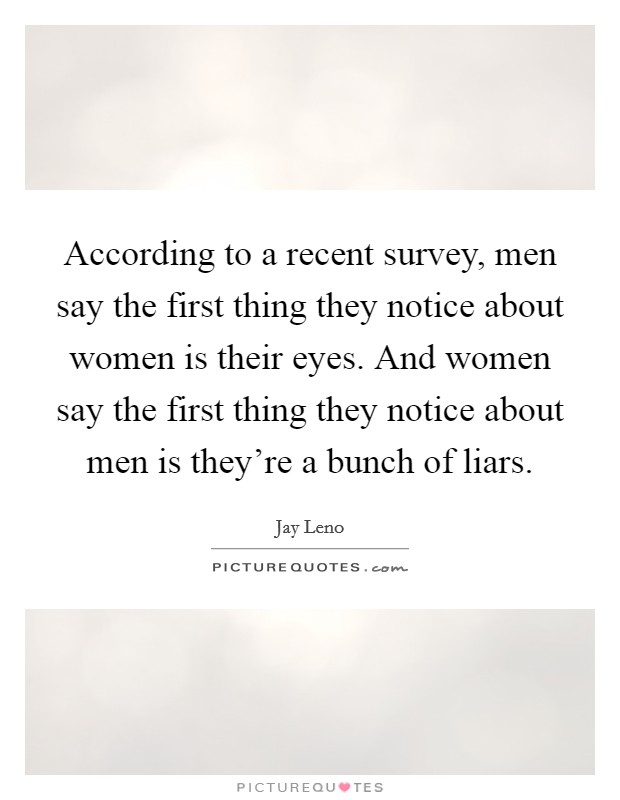 According to a recent survey, men say the first thing they notice about women is their eyes. And women say the first thing they notice about men is they're a bunch of liars Picture Quote #1
