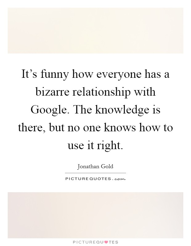 It's funny how everyone has a bizarre relationship with Google. The knowledge is there, but no one knows how to use it right Picture Quote #1