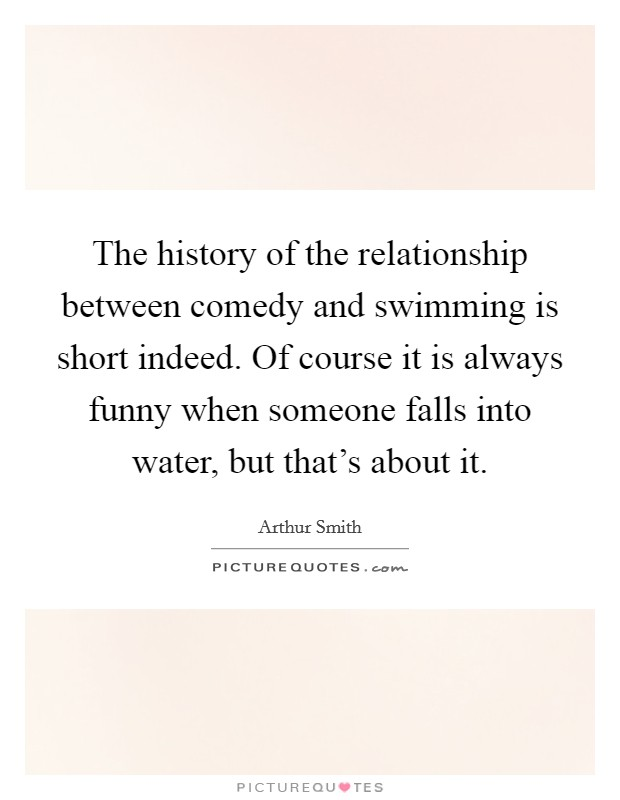 The history of the relationship between comedy and swimming is short indeed. Of course it is always funny when someone falls into water, but that's about it Picture Quote #1