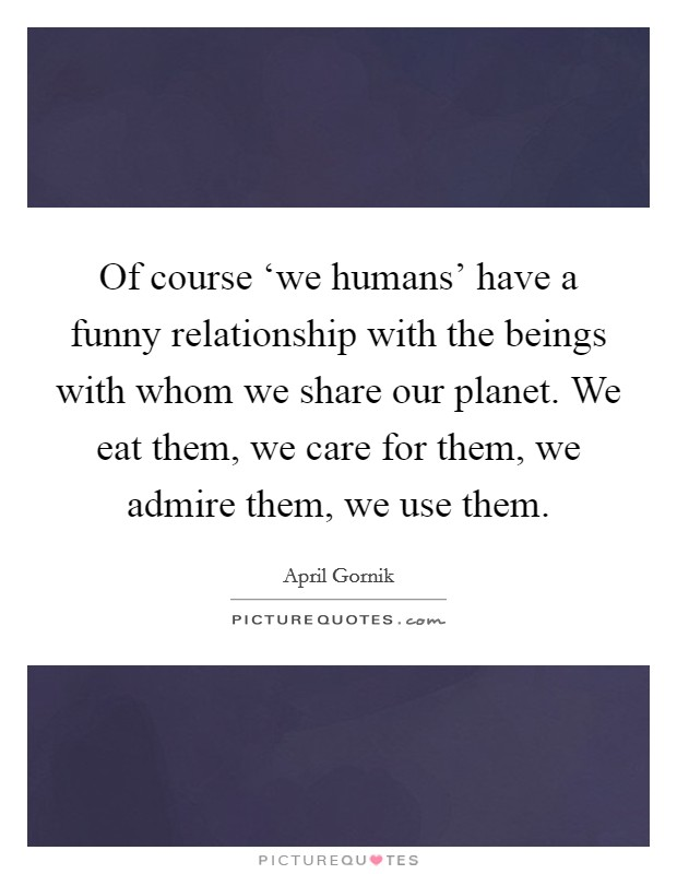 Of course 'we humans' have a funny relationship with the beings with whom we share our planet. We eat them, we care for them, we admire them, we use them Picture Quote #1
