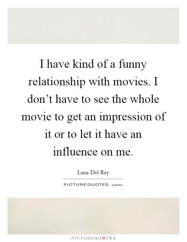 I have kind of a funny relationship with movies. I don't have to see the whole movie to get an impression of it or to let it have an influence on me Picture Quote #1
