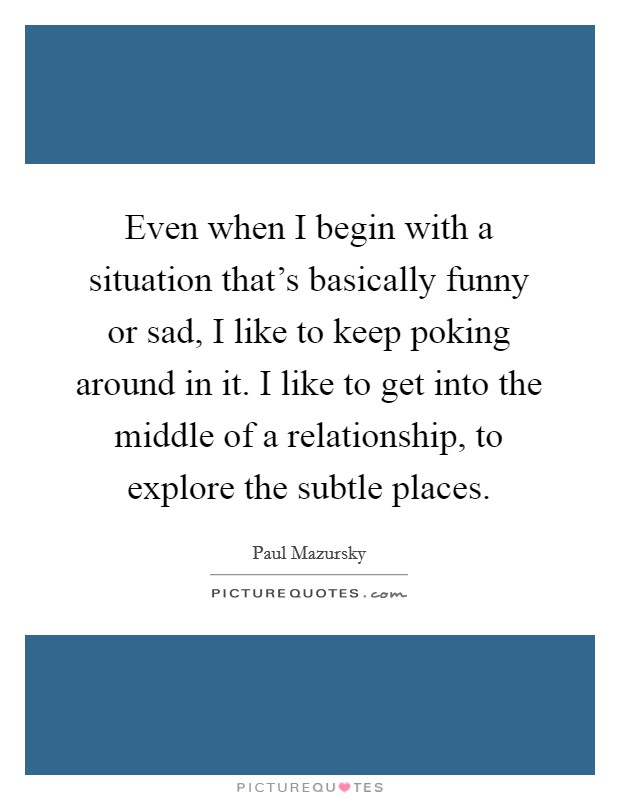 Even when I begin with a situation that's basically funny or sad, I like to keep poking around in it. I like to get into the middle of a relationship, to explore the subtle places Picture Quote #1