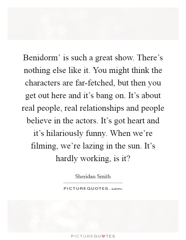 Benidorm' is such a great show. There's nothing else like it. You might think the characters are far-fetched, but then you get out here and it's bang on. It's about real people, real relationships and people believe in the actors. It's got heart and it's hilariously funny. When we're filming, we're lazing in the sun. It's hardly working, is it? Picture Quote #1