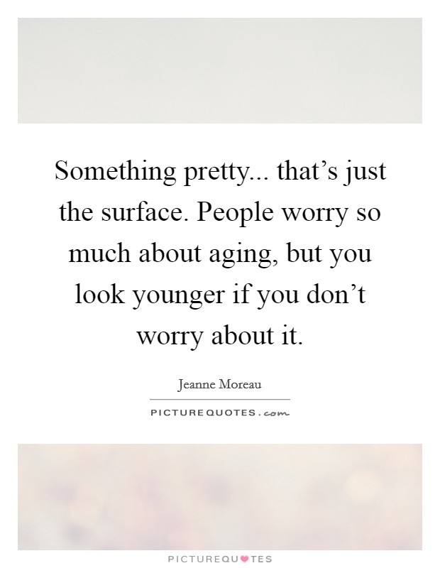 Something pretty... that's just the surface. People worry so much about aging, but you look younger if you don't worry about it Picture Quote #1