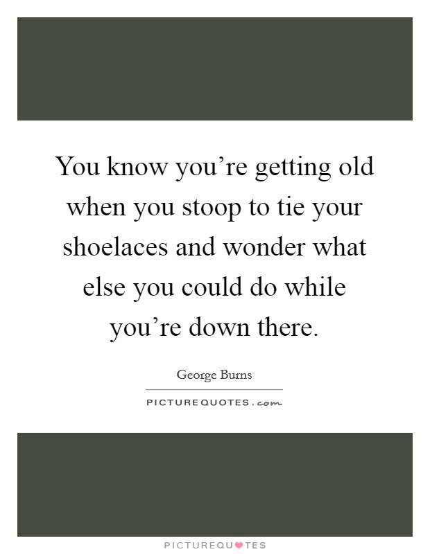 You know you're getting old when you stoop to tie your shoelaces and wonder what else you could do while you're down there Picture Quote #1