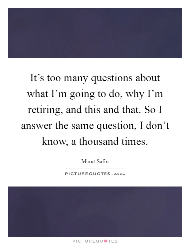 It's too many questions about what I'm going to do, why I'm retiring, and this and that. So I answer the same question, I don't know, a thousand times Picture Quote #1