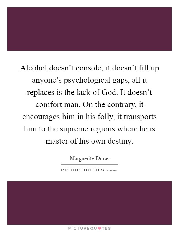 Alcohol doesn't console, it doesn't fill up anyone's psychological gaps, all it replaces is the lack of God. It doesn't comfort man. On the contrary, it encourages him in his folly, it transports him to the supreme regions where he is master of his own destiny Picture Quote #1