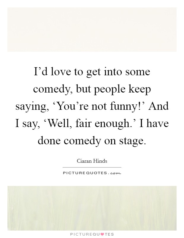 I'd love to get into some comedy, but people keep saying, 'You're not funny!' And I say, 'Well, fair enough.' I have done comedy on stage Picture Quote #1