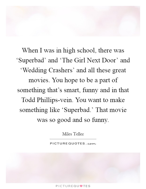 When I was in high school, there was 'Superbad' and 'The Girl Next Door' and 'Wedding Crashers' and all these great movies. You hope to be a part of something that's smart, funny and in that Todd Phillips-vein. You want to make something like 'Superbad.' That movie was so good and so funny Picture Quote #1