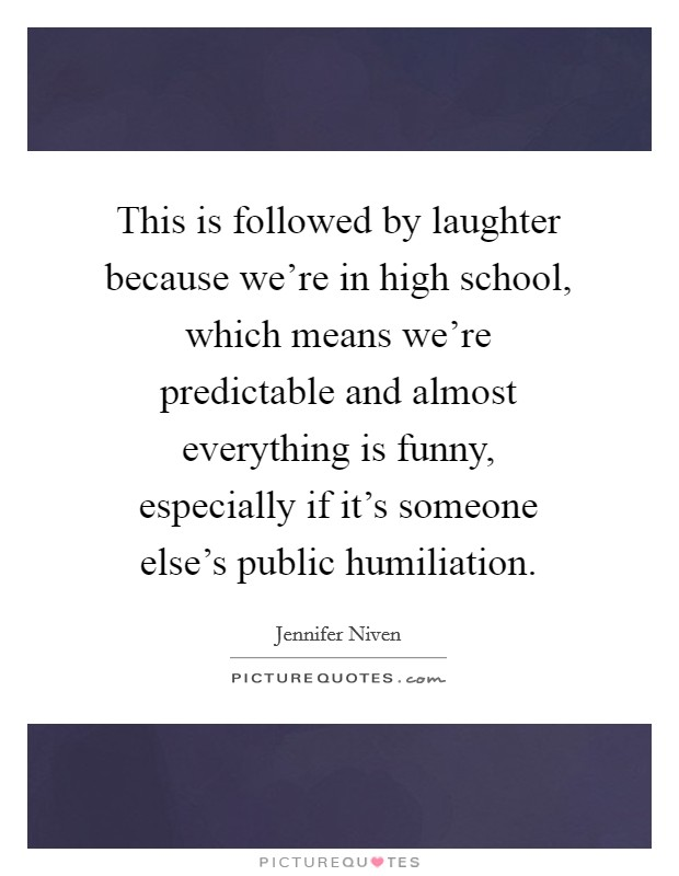 This is followed by laughter because we're in high school, which means we're predictable and almost everything is funny, especially if it's someone else's public humiliation Picture Quote #1