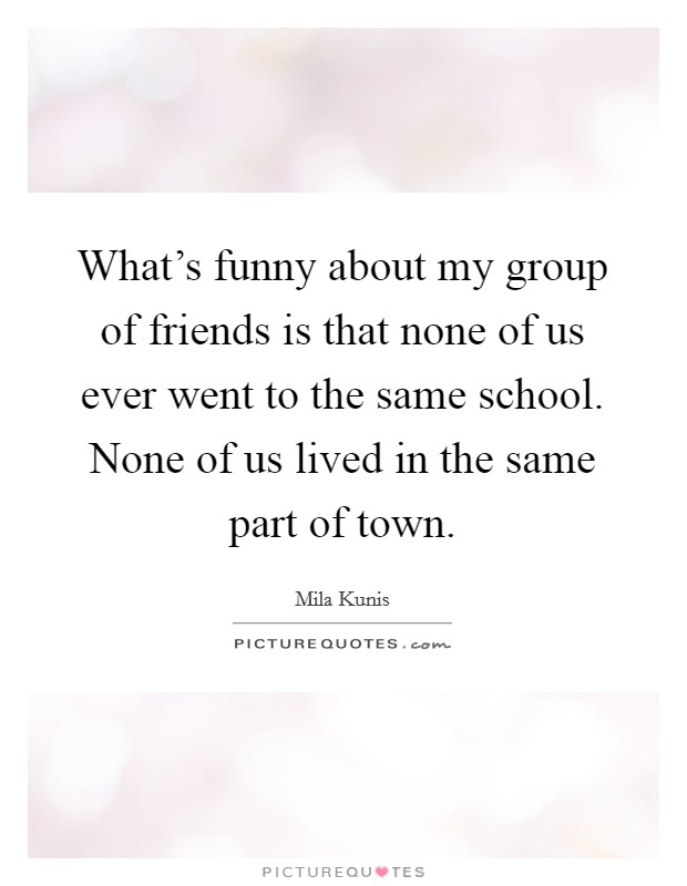 What's funny about my group of friends is that none of us ever went to the same school. None of us lived in the same part of town Picture Quote #1