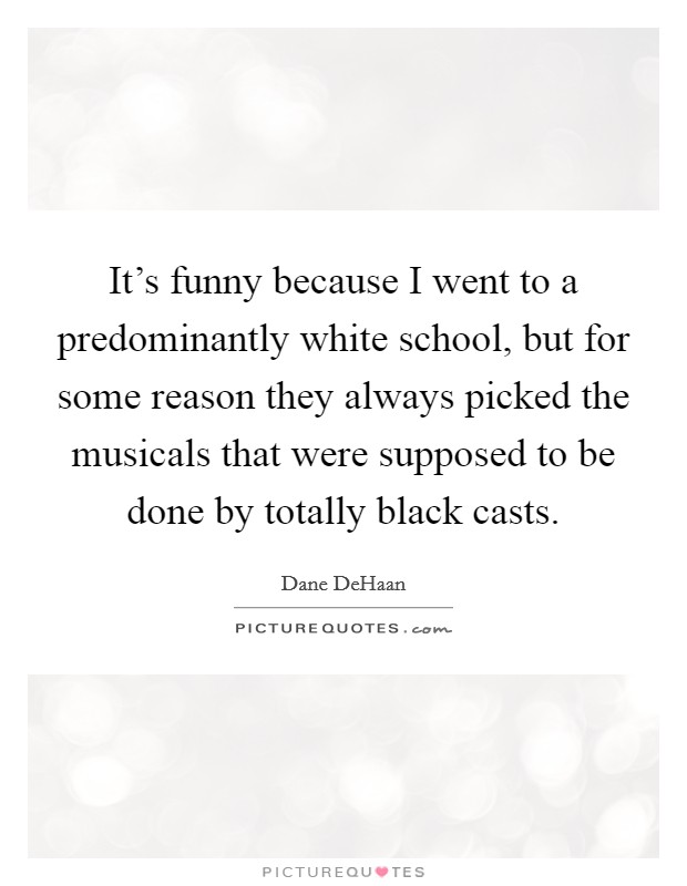 It's funny because I went to a predominantly white school, but for some reason they always picked the musicals that were supposed to be done by totally black casts Picture Quote #1